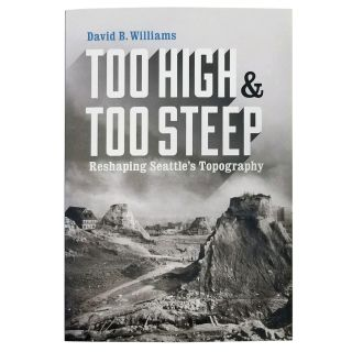 Too High and Too Steep: Reshaping Seattle's Topography - by David B. Williams